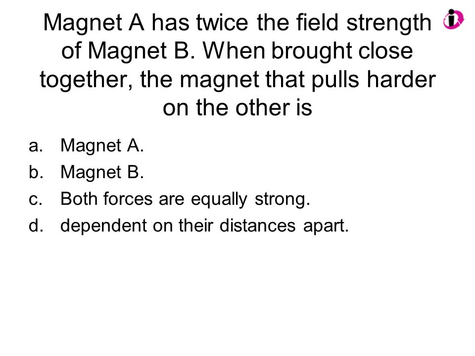 Magnet A has twice the field strength of Magnet B.