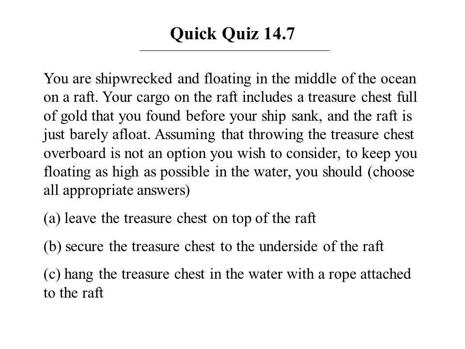 Quick Quiz 14.7 You are shipwrecked and floating in the middle of the ocean on a raft. Your cargo on the raft includes a treasure chest full of gold t