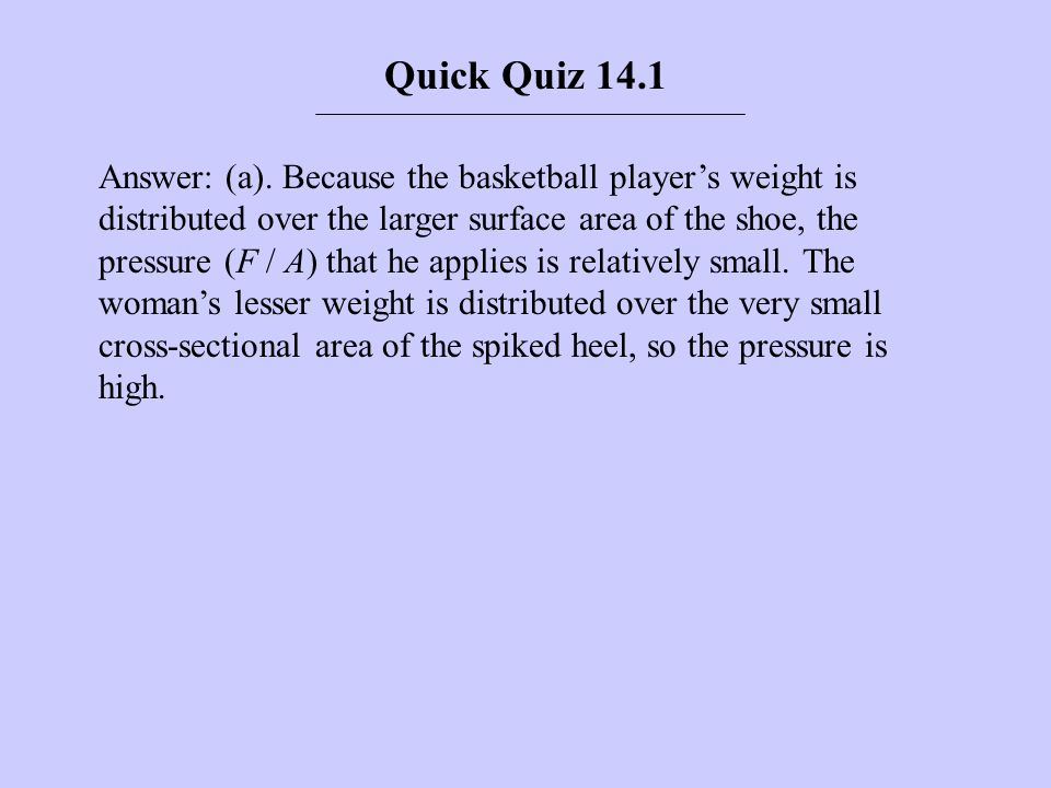 Answer: (a). Because the basketball players weight is distributed over the larger surface area of the shoe, the pressure (F / A) that he applies is re