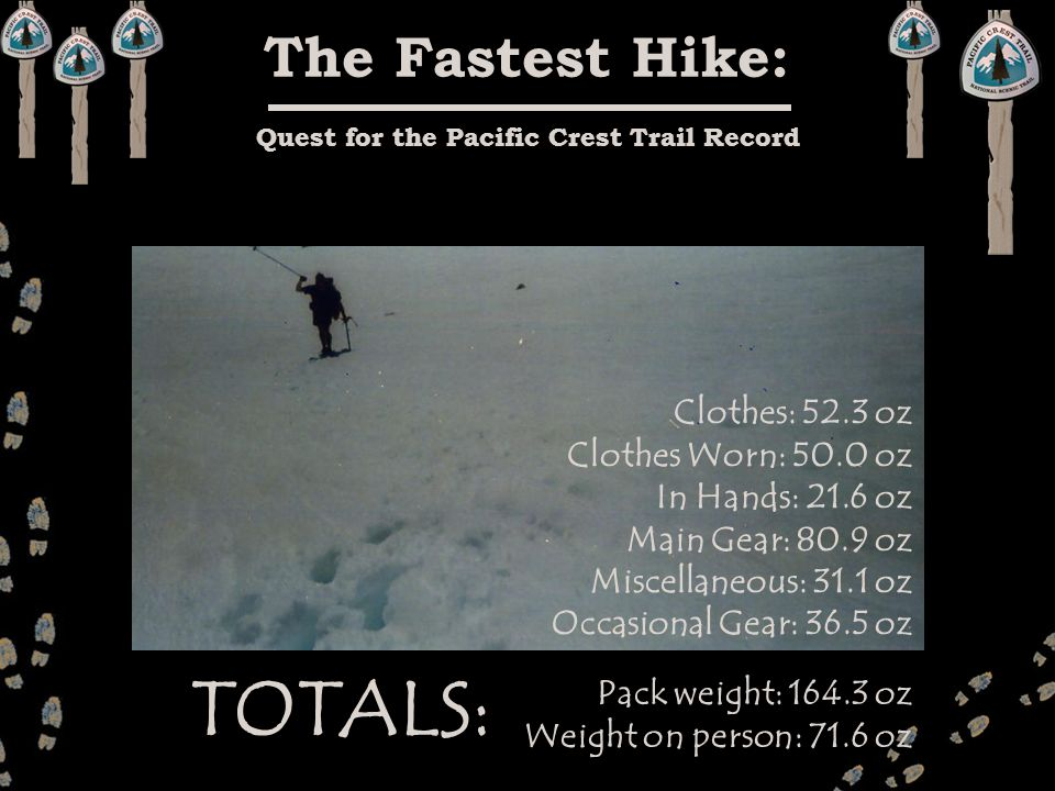The Fastest Hike: Quest for the Pacific Crest Trail Record Clothes: 52.3 oz Clothes Worn: 50.0 oz In Hands: 21.6 oz Main Gear: 80.9 oz Miscellaneous: 31.1 oz Occasional Gear: 36.5 oz Pack weight: 164.3 oz Weight on person: 71.6 oz TOTALS: