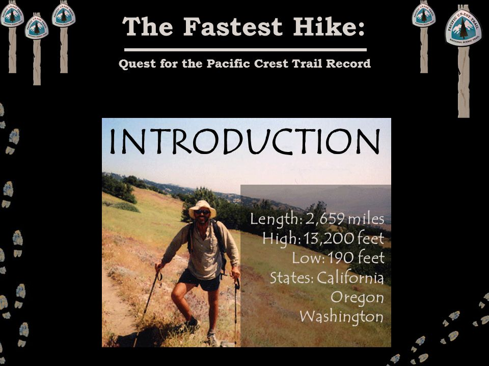 The Fastest Hike: Quest for the Pacific Crest Trail Record Length: 2,659 miles High: 13,200 feet Low: 190 feet States: California Oregon Washington IN
