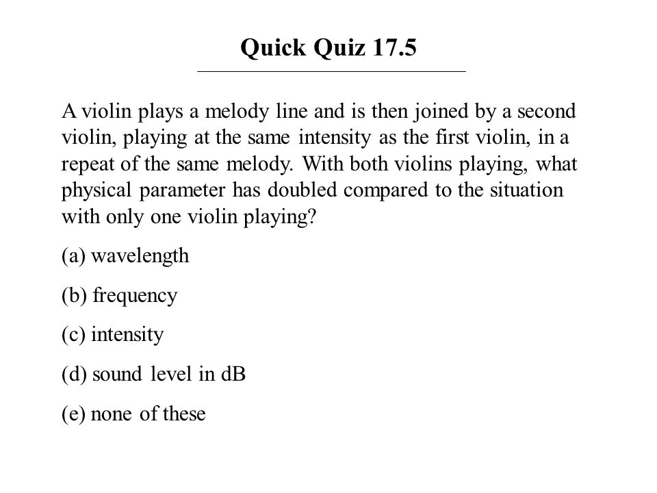 Quick Quiz 17.5 A violin plays a melody line and is then joined by a second violin, playing at the same intensity as the first violin, in a repeat of