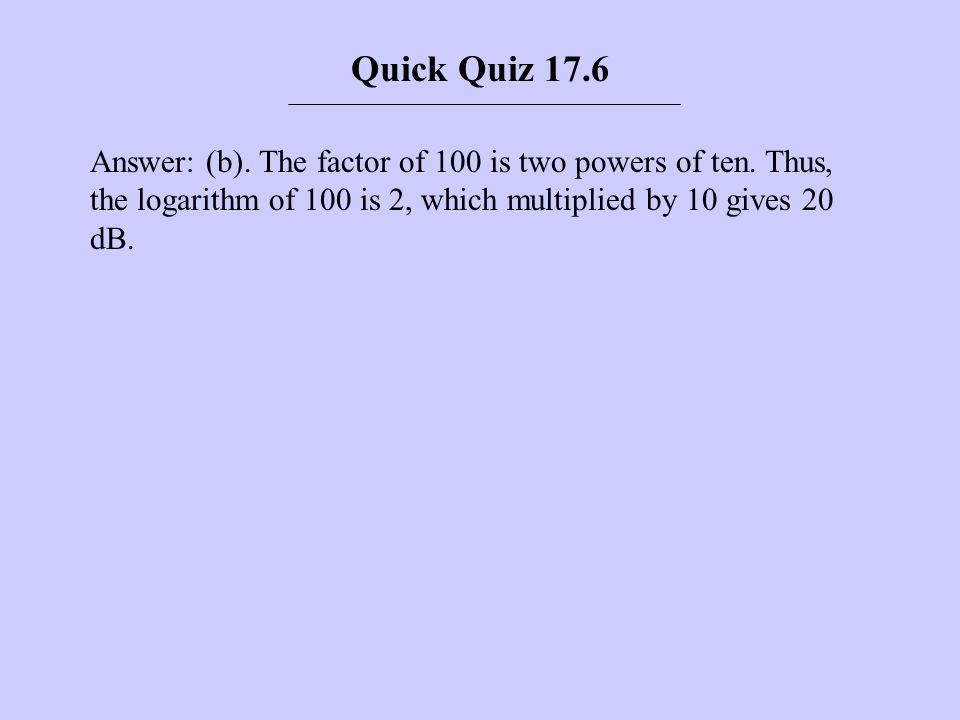 Answer: (b). The factor of 100 is two powers of ten. Thus, the logarithm of 100 is 2, which multiplied by 10 gives 20 dB. Quick Quiz 17.6