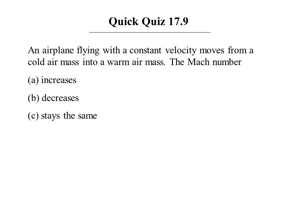 Quick Quiz 17.9 An airplane flying with a constant velocity moves from a cold air mass into a warm air mass. The Mach number (a) increases (b) decreas