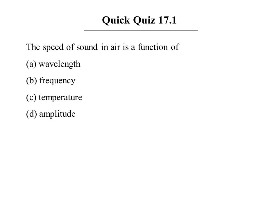 Quick Quiz 17.1 The speed of sound in air is a function of (a) wavelength (b) frequency (c) temperature (d) amplitude