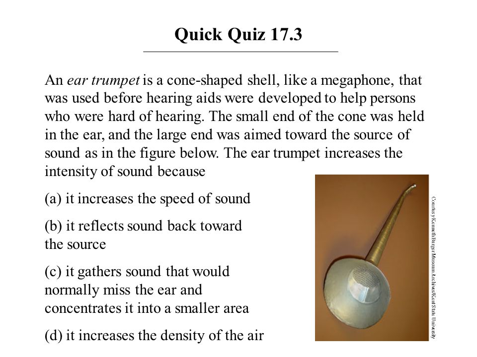 An ear trumpet is a cone-shaped shell, like a megaphone, that was used before hearing aids were developed to help persons who were hard of hearing. Th