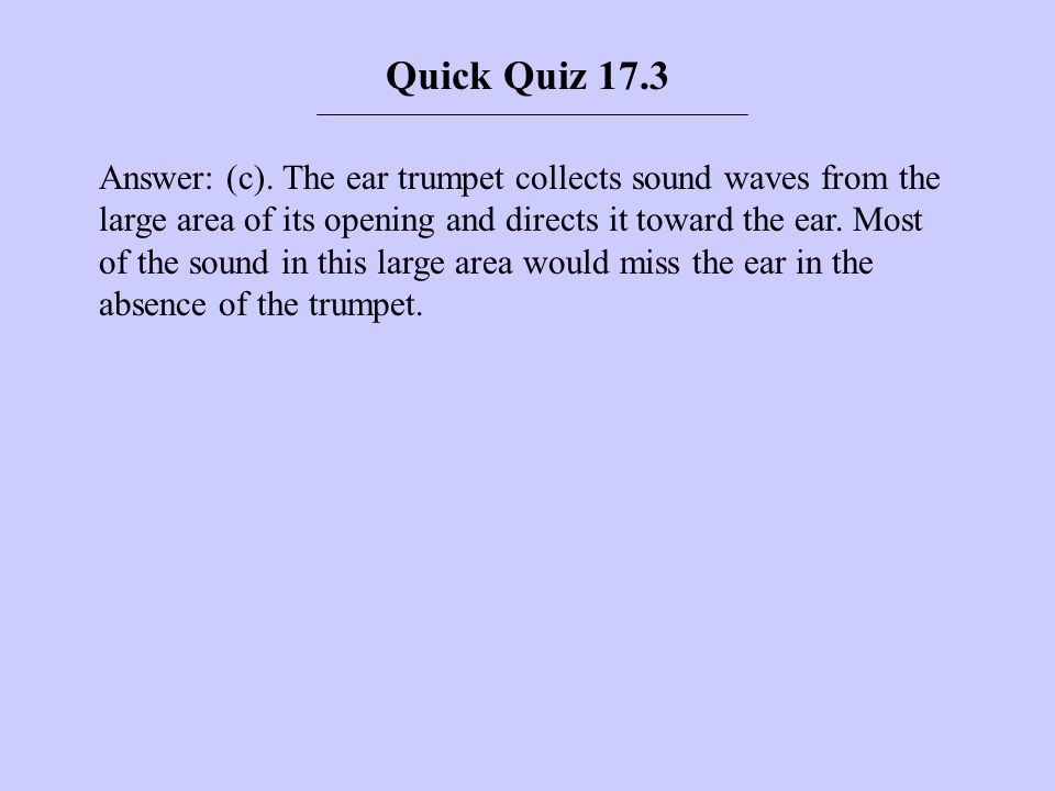 Answer: (c). The ear trumpet collects sound waves from the large area of its opening and directs it toward the ear. Most of the sound in this large ar