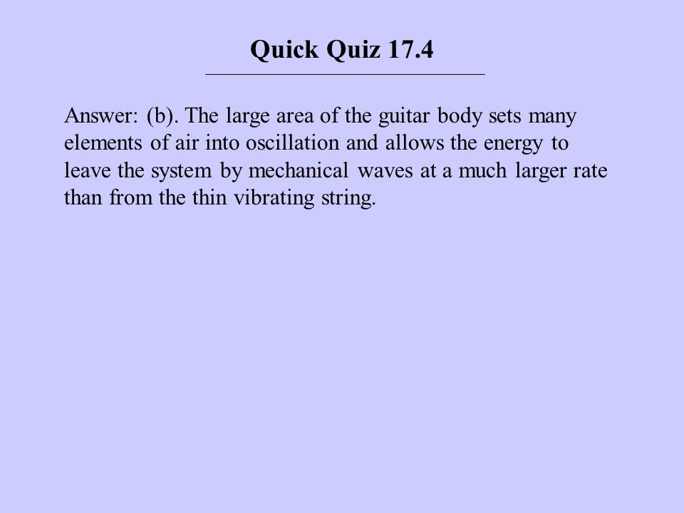 Answer: (b). The large area of the guitar body sets many elements of air into oscillation and allows the energy to leave the system by mechanical wave