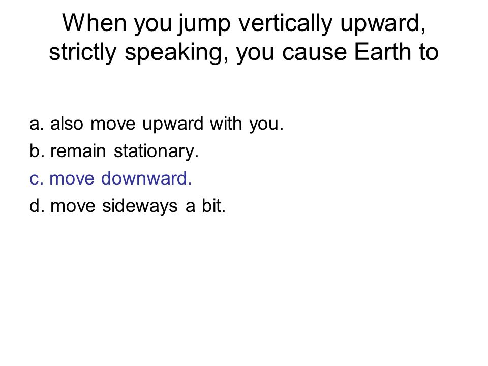 When you jump vertically upward, strictly speaking, you cause Earth to a. also move upward with you. b. remain stationary. c. move downward. d. move s