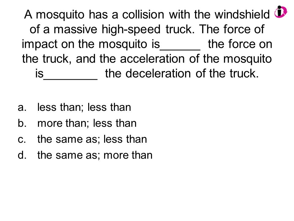 A mosquito has a collision with the windshield of a massive high-speed truck. The force of impact on the mosquito is______ the force on the truck, and