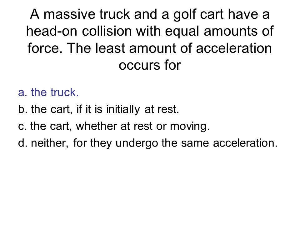 A massive truck and a golf cart have a head-on collision with equal amounts of force. The least amount of acceleration occurs for a. the truck. b. the