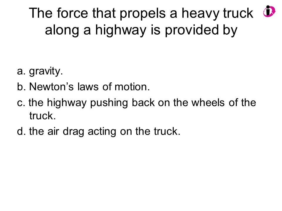 The force that propels a heavy truck along a highway is provided by a. gravity. b. Newtons laws of motion. c. the highway pushing back on the wheels o