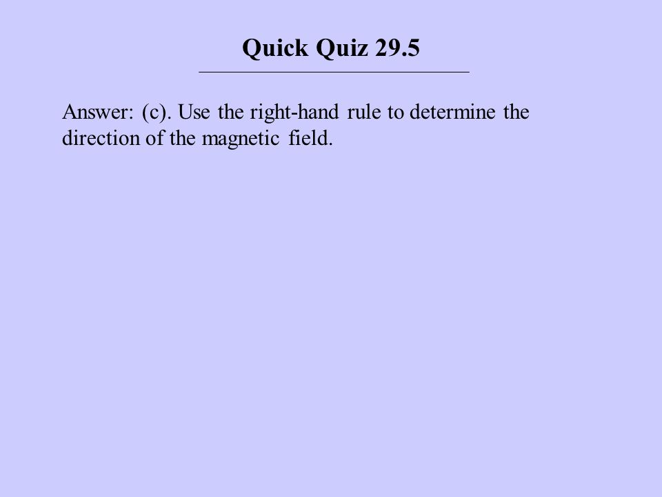 Answer: (c). Use the right-hand rule to determine the direction of the magnetic field. Quick Quiz 29.5