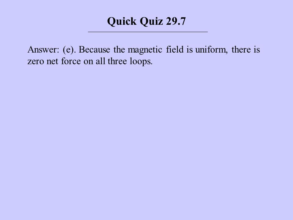 Answer: (e). Because the magnetic field is uniform, there is zero net force on all three loops. Quick Quiz 29.7
