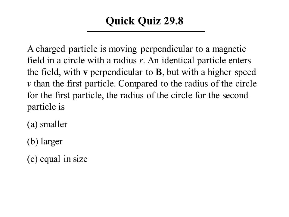 Quick Quiz 29.8 A charged particle is moving perpendicular to a magnetic field in a circle with a radius r. An identical particle enters the field, wi