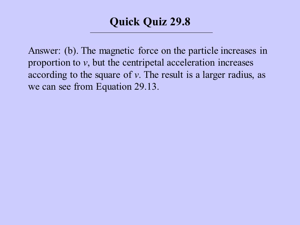 Answer: (b). The magnetic force on the particle increases in proportion to v, but the centripetal acceleration increases according to the square of v.