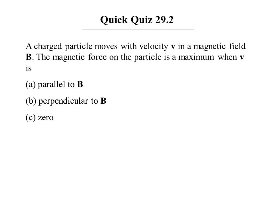 Quick Quiz 29.2 A charged particle moves with velocity v in a magnetic field B. The magnetic force on the particle is a maximum when v is (a) parallel