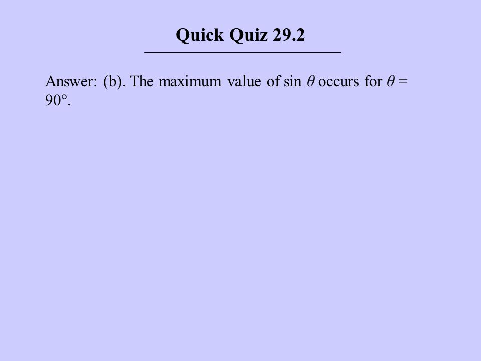 Answer: (b). The maximum value of sin θ occurs for θ = 90°. Quick Quiz 29.2