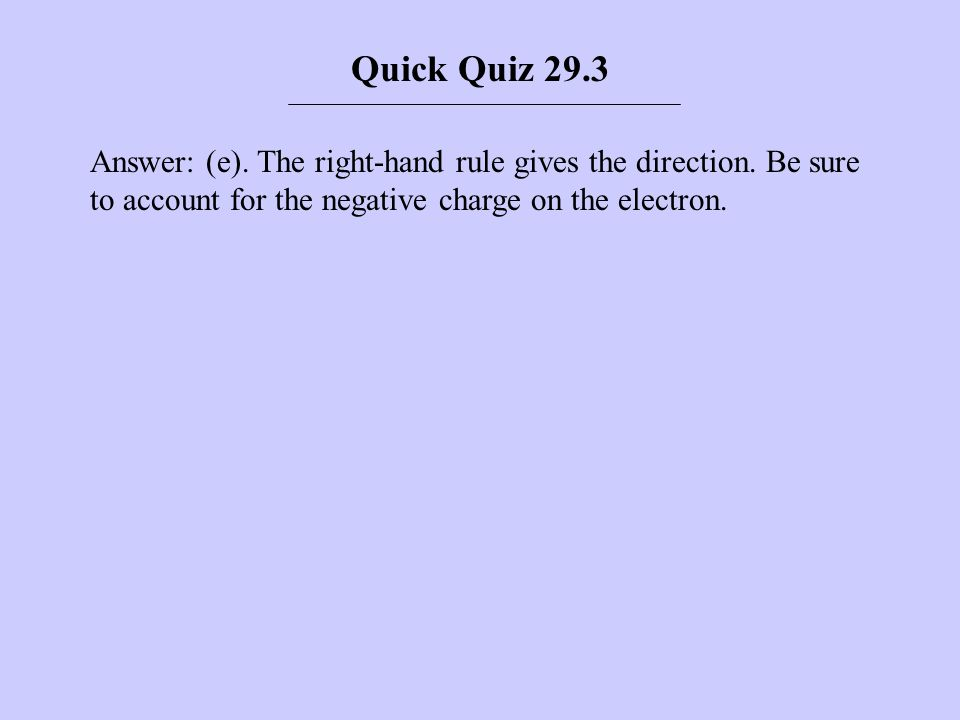 Answer: (e). The right-hand rule gives the direction. Be sure to account for the negative charge on the electron. Quick Quiz 29.3