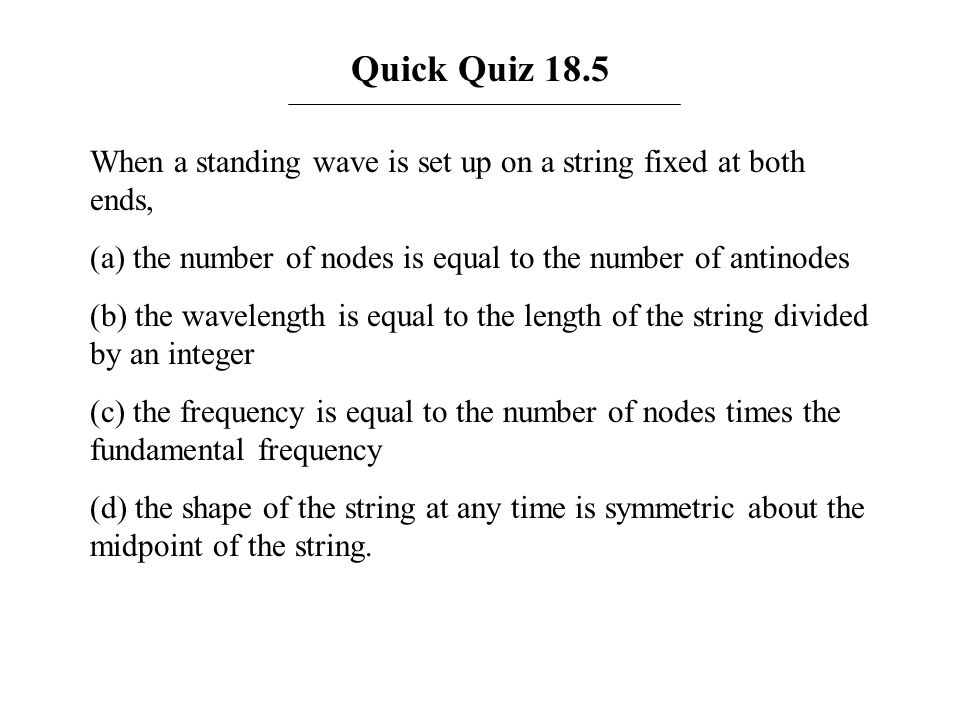 Quick Quiz 18.5 When a standing wave is set up on a string fixed at both ends, (a) the number of nodes is equal to the number of antinodes (b) the wav