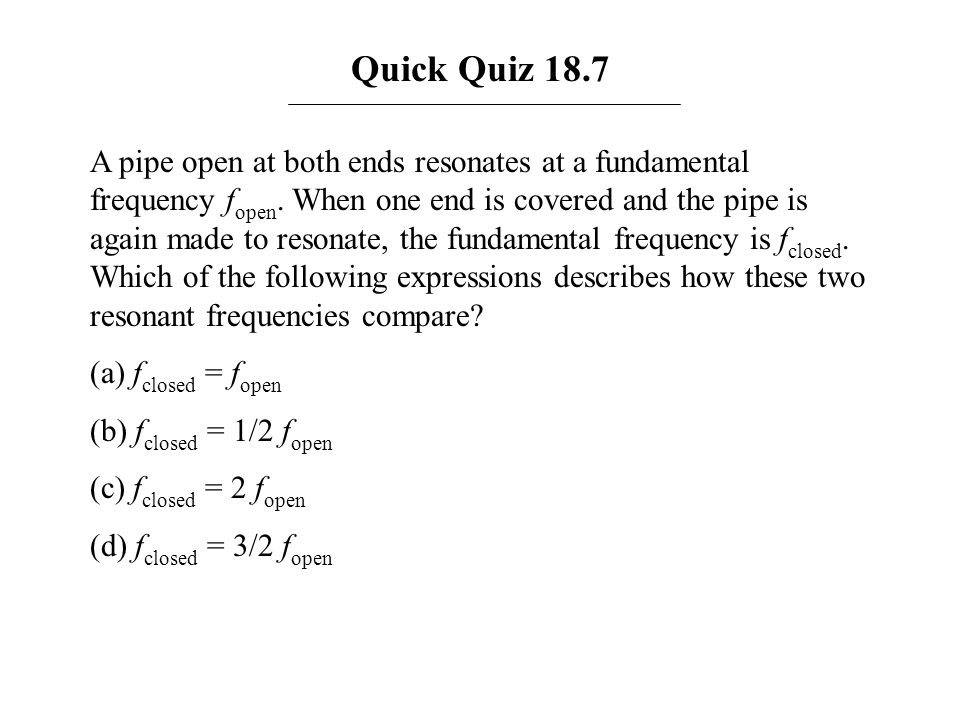 Quick Quiz 18.7 A pipe open at both ends resonates at a fundamental frequency f open. When one end is covered and the pipe is again made to resonate,