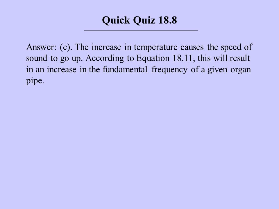 Answer: (c). The increase in temperature causes the speed of sound to go up. According to Equation 18.11, this will result in an increase in the funda