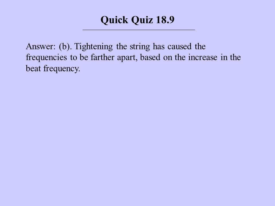 Answer: (b). Tightening the string has caused the frequencies to be farther apart, based on the increase in the beat frequency. Quick Quiz 18.9