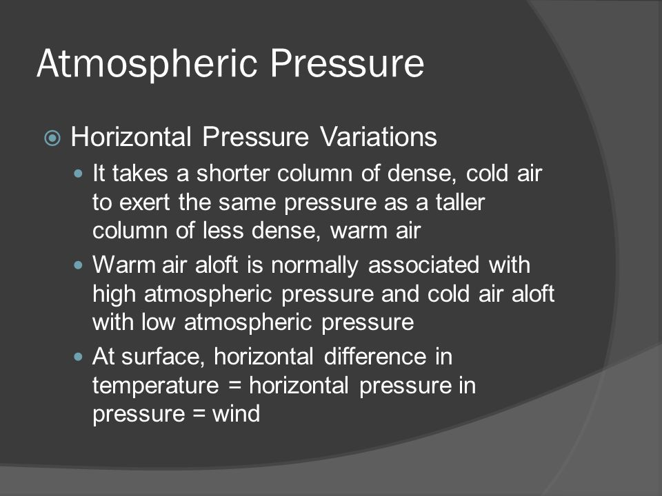 Atmospheric Pressure Horizontal Pressure Variations It takes a shorter column of dense, cold air to exert the same pressure as a taller column of less