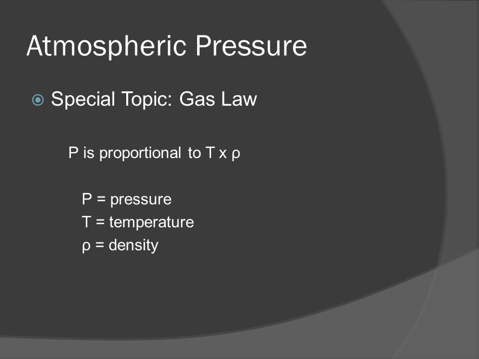 Atmospheric Pressure Special Topic: Gas Law P is proportional to T x ρ P = pressure T = temperature ρ = density