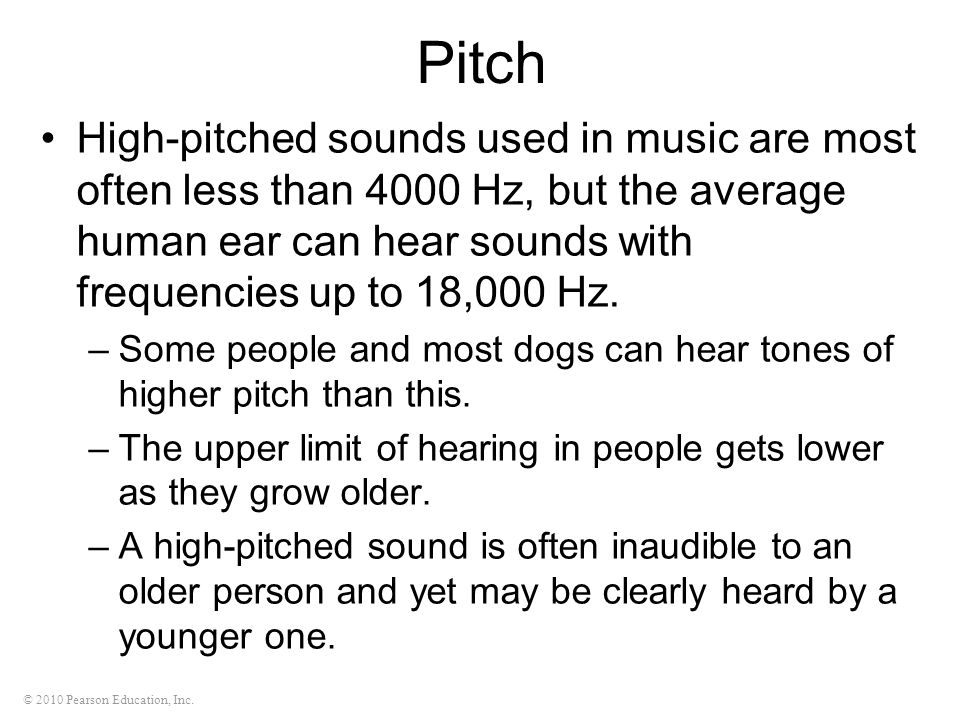 © 2010 Pearson Education, Inc. Pitch High-pitched sounds used in music are most often less than 4000 Hz, but the average human ear can hear sounds wit