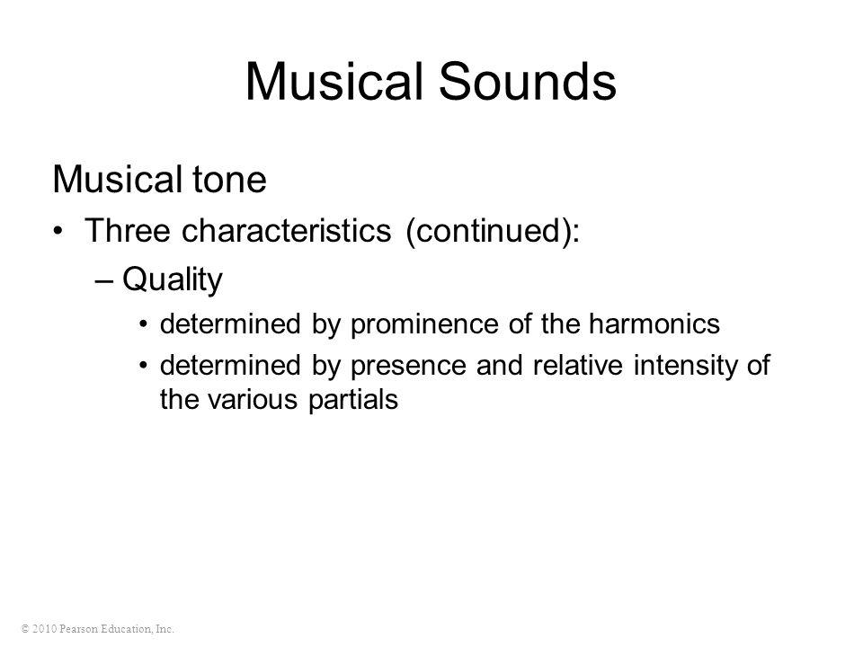 © 2010 Pearson Education, Inc. Musical Sounds Musical tone Three characteristics (continued): –Quality determined by prominence of the harmonics deter