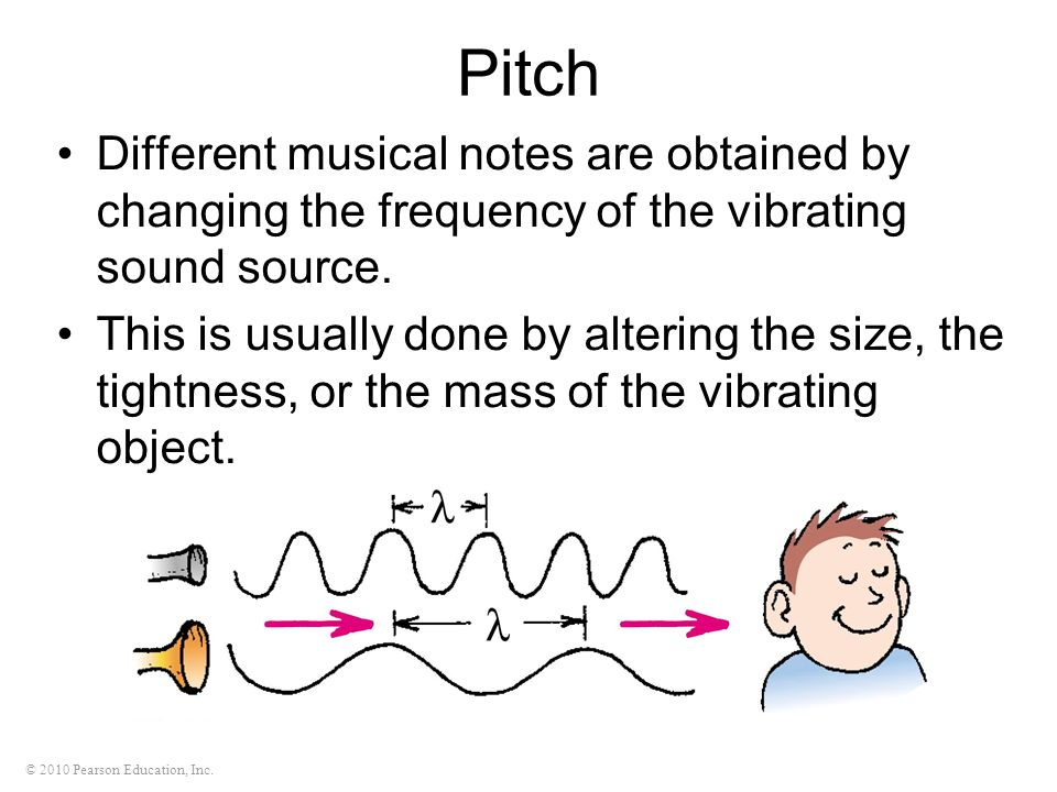 © 2010 Pearson Education, Inc. Pitch Different musical notes are obtained by changing the frequency of the vibrating sound source. This is usually don