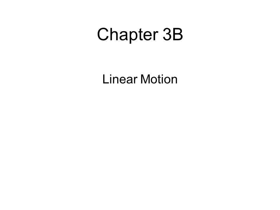 Chapter 3B Linear Motion