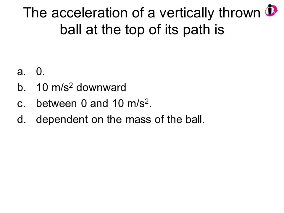 The acceleration of a vertically thrown ball at the top of its path is a.0. b.10 m/s 2 downward c.between 0 and 10 m/s 2. d.dependent on the mass of t