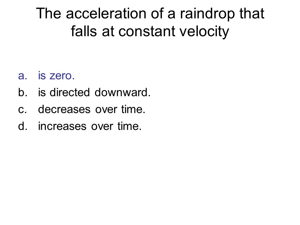 The acceleration of a raindrop that falls at constant velocity a.is zero. b.is directed downward. c.decreases over time. d.increases over time.
