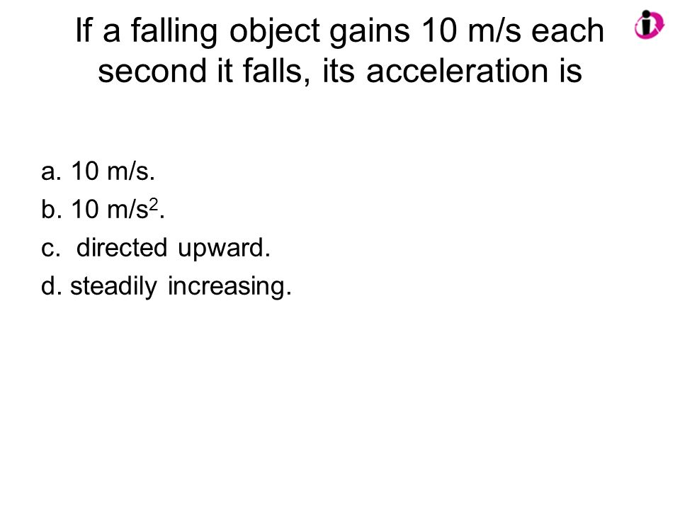 If a falling object gains 10 m/s each second it falls, its acceleration is a. 10 m/s. b. 10 m/s 2. c. directed upward. d. steadily increasing.