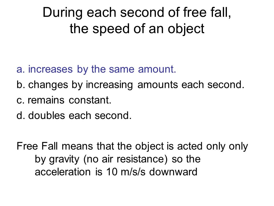 During each second of free fall, the speed of an object a. increases by the same amount. b. changes by increasing amounts each second. c. remains cons