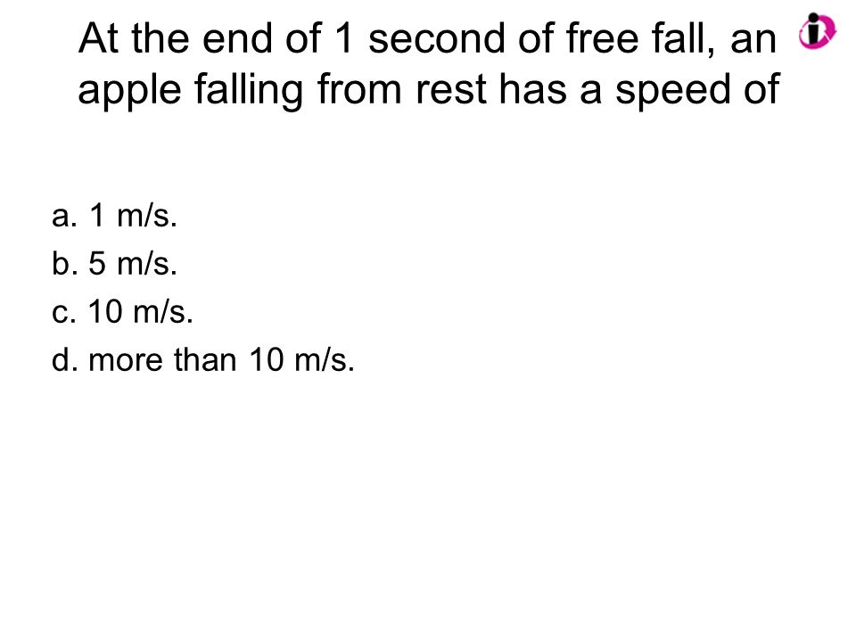 At the end of 1 second of free fall, an apple falling from rest has a speed of a. 1 m/s. b. 5 m/s. c. 10 m/s. d. more than 10 m/s.