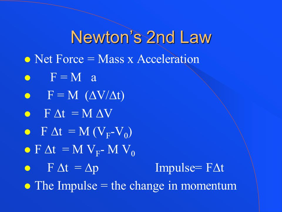 Newtons 2nd Law Net Force = Mass x Acceleration F = M a F = M (V/t) F t = M V F t = M (V F -V 0 ) F t = M V F - M V 0 F t = p Impulse= Ft The Impulse