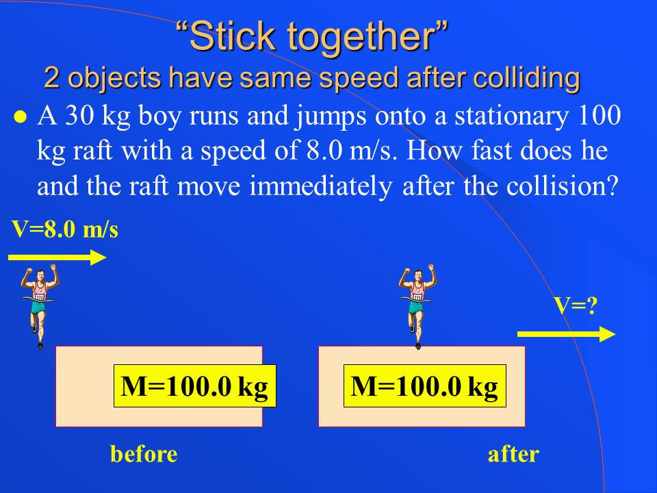 Stick together 2 objects have same speed after colliding A 30 kg boy runs and jumps onto a stationary 100 kg raft with a speed of 8.0 m/s. How fast do
