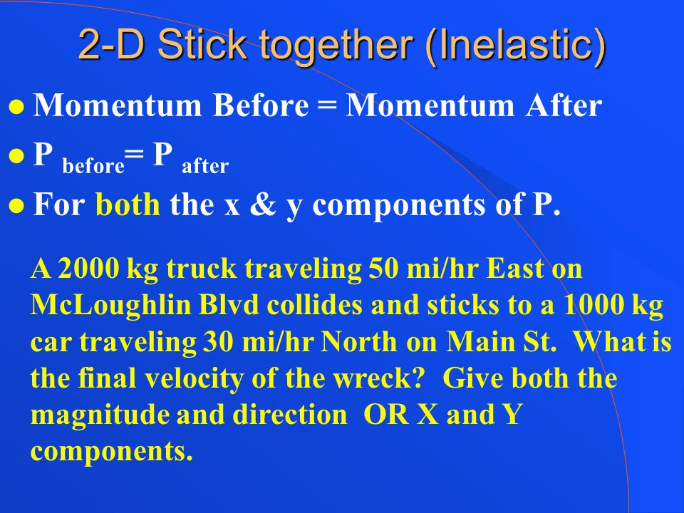 2-D Stick together (Inelastic) Momentum Before = Momentum After P before = P after For both the x & y components of P. A 2000 kg truck traveling 50 mi