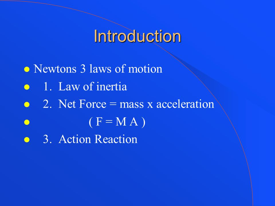 Introduction Newtons 3 laws of motion 1. Law of inertia 2. Net Force = mass x acceleration ( F = M A ) 3. Action Reaction