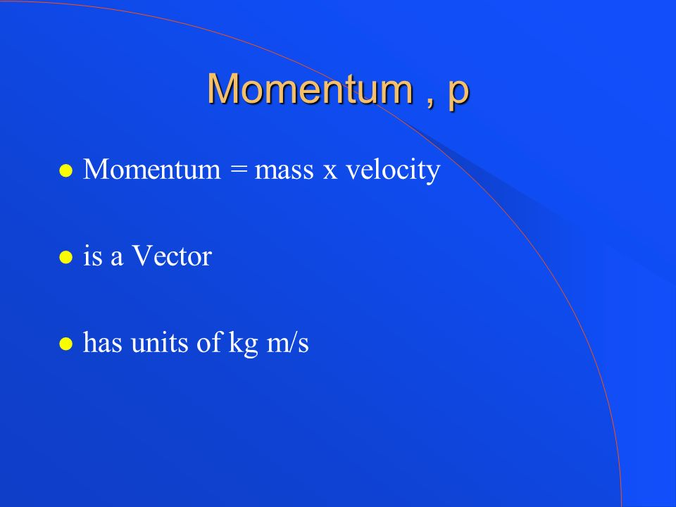 Momentum, p Momentum = mass x velocity is a Vector has units of kg m/s