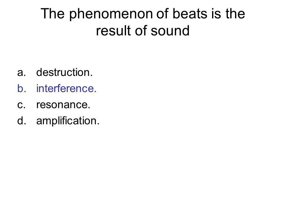 The phenomenon of beats is the result of sound a.destruction. b.interference. c.resonance. d.amplification.
