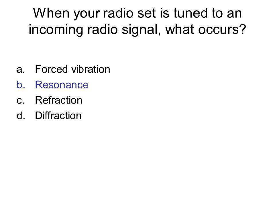 When your radio set is tuned to an incoming radio signal, what occurs? a.Forced vibration b.Resonance c.Refraction d.Diffraction