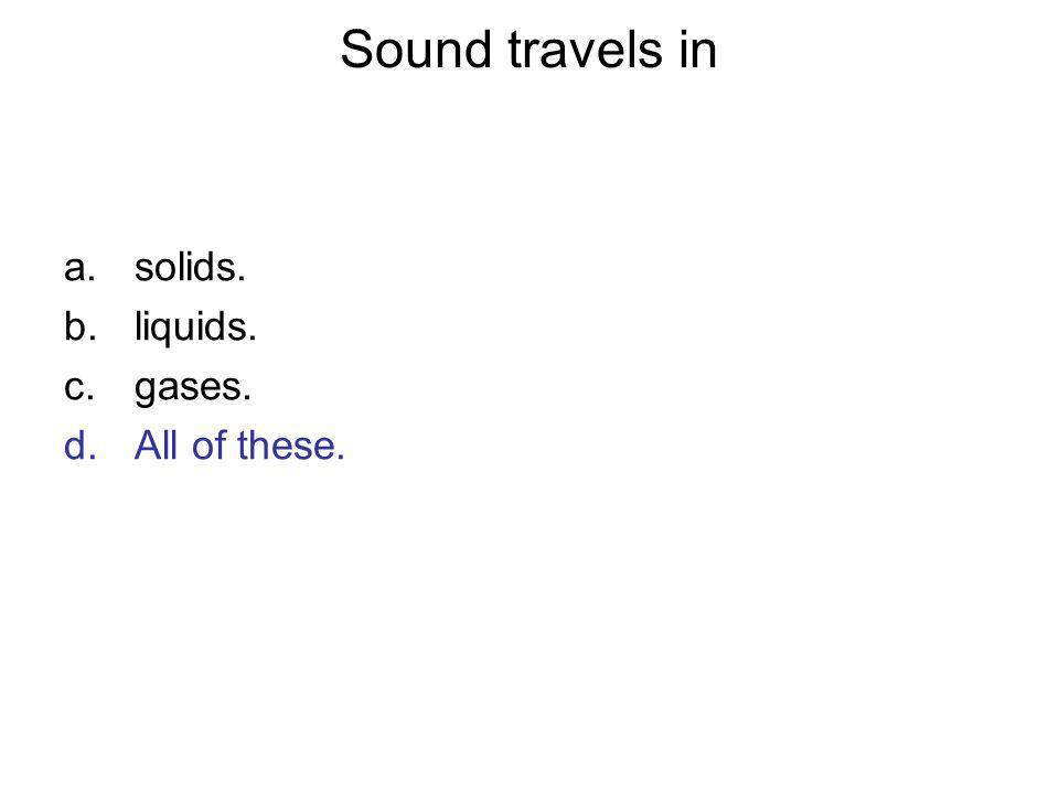 Sound travels in a.solids. b.liquids. c.gases. d.All of these.