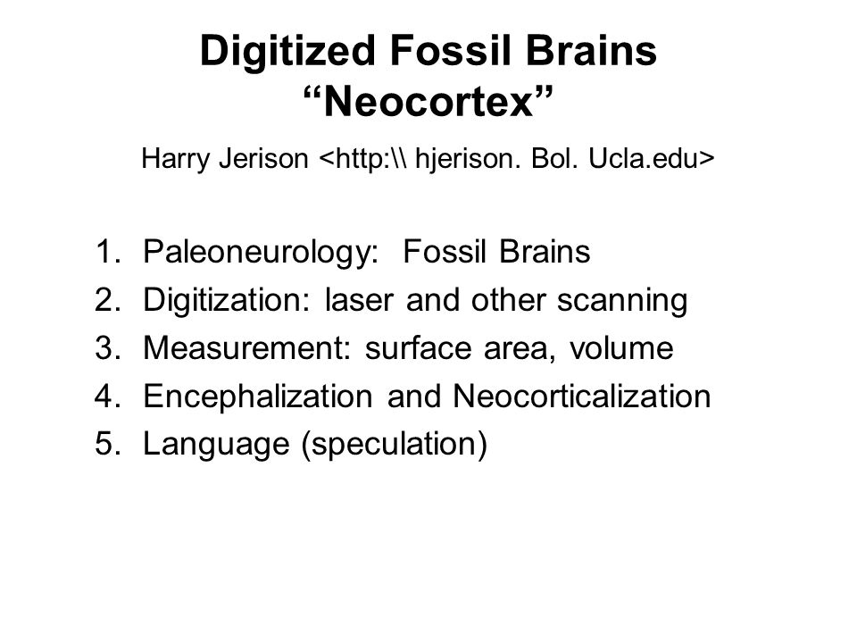 Digitized Fossil Brains Neocortex Harry Jerison 1.Paleoneurology: Fossil Brains 2.Digitization: laser and other scanning 3.Measurement: surface area,