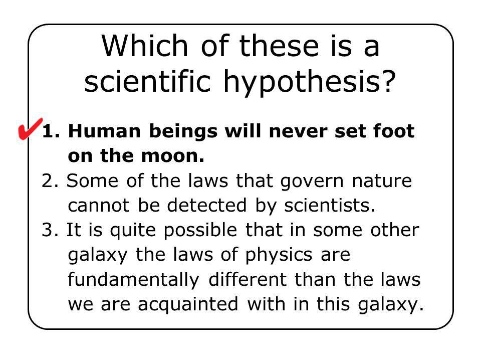1. Human beings will never set foot on the moon. 2. Some of the laws that govern nature cannot be detected by scientists. 3. It is quite possible that