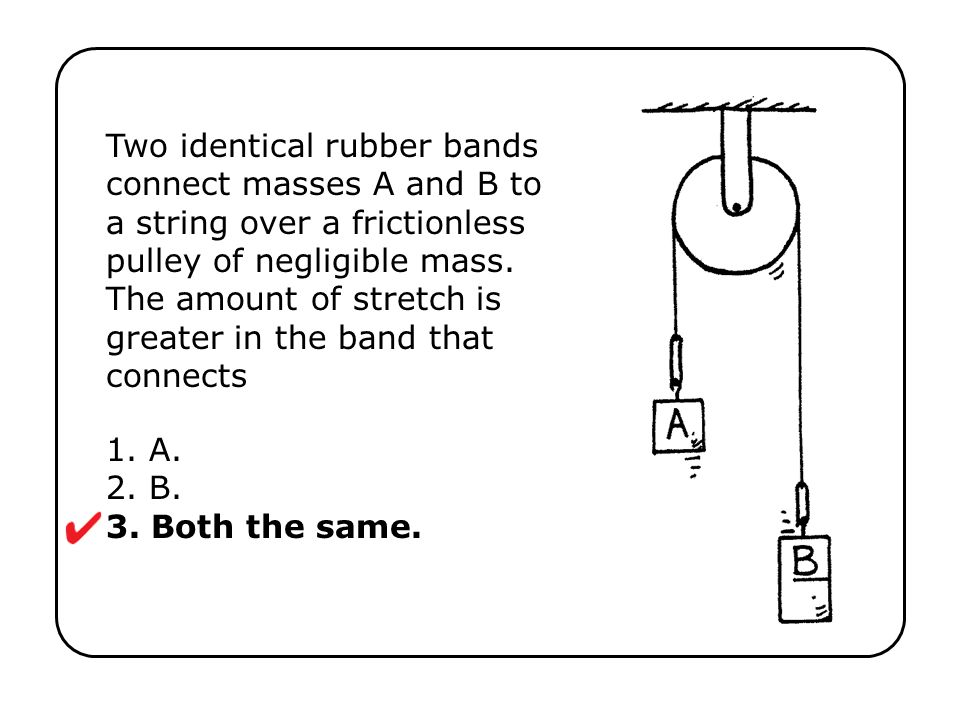 1. A. 2. B. 3. Both the same. Two identical rubber bands connect masses A and B to a string over a frictionless pulley of negligible mass. The amount