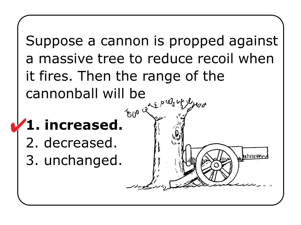 1. increased. 2. decreased. 3. unchanged. Suppose a cannon is propped against a massive tree to reduce recoil when it fires. Then the range of the can